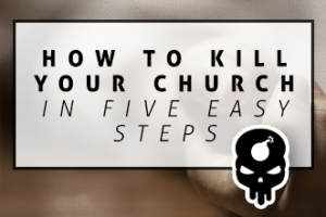 How to kill your church
